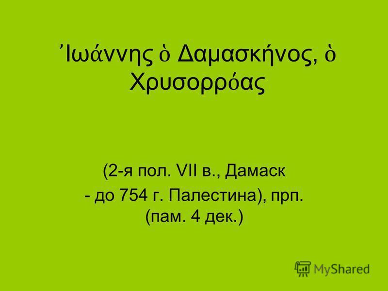 Ιω ννης Δαμασκήνος, Χρυσορρ ας (2-я пол. VII в., Дамаск - до 754 г. Палестина), прп. (пам. 4 дек.)