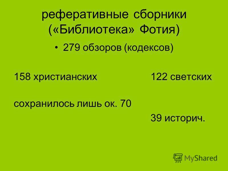 реферативные сборники («Библиотека» Фотия) 279 обзоров (кодексов) 158 христианских 122 светских сохранилось лишь ок. 70 39 историч.