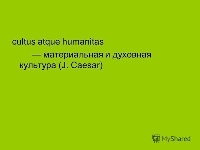 cultus atque humanitas материальная и духовная культура (J. Caesar)