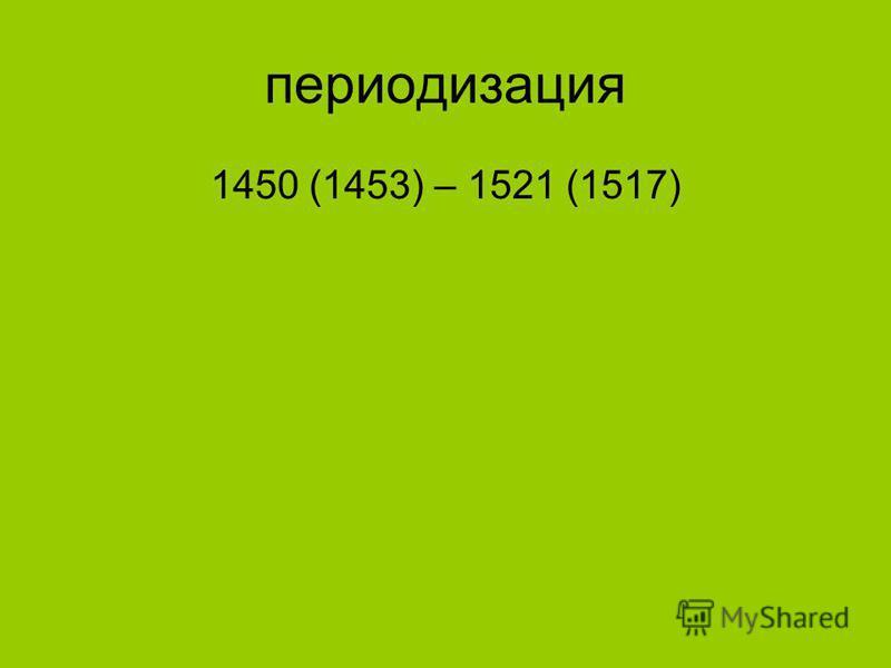 периодизация 1450 (1453) – 1521 (1517)
