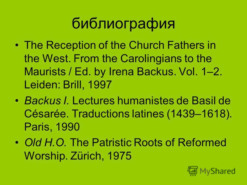 библиография The Reception of the Church Fathers in the West. From the Carolingians to the Maurists / Ed. by Irena Backus. Vol. 1–2. Leiden: Brill, 1997 Backus I. Lectures humanistes de Basil de Césarée. Traductions latines (1439–1618). Paris, 1990 O