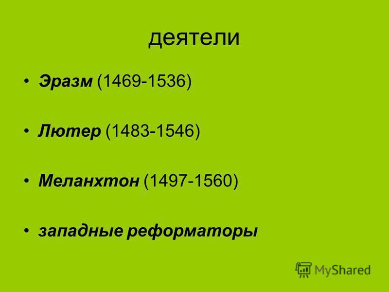 деятели Эразм (1469-1536) Лютер (1483-1546) Меланхтон (1497-1560) западные реформаторы