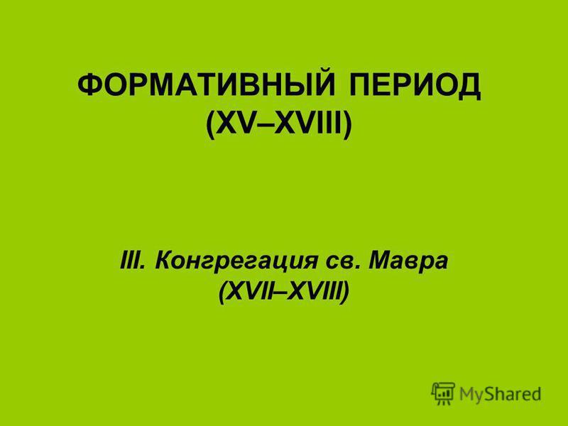 ФОРМАТИВНЫЙ ПЕРИОД (XV–XVIII) IΙΙ. Конгрегация св. Мавра (XVII–XVIII)