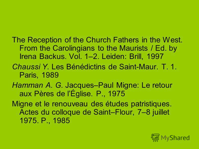 The Reception of the Church Fathers in the West. From the Carolingians to the Maurists / Ed. by Irena Backus. Vol. 1–2. Leiden: Brill, 1997 Chaussi Y. Les Bénédictins de Saint-Maur. T. 1. Paris, 1989 Hamman A. G. Jacques–Paul Migne: Le retour aux Pèr
