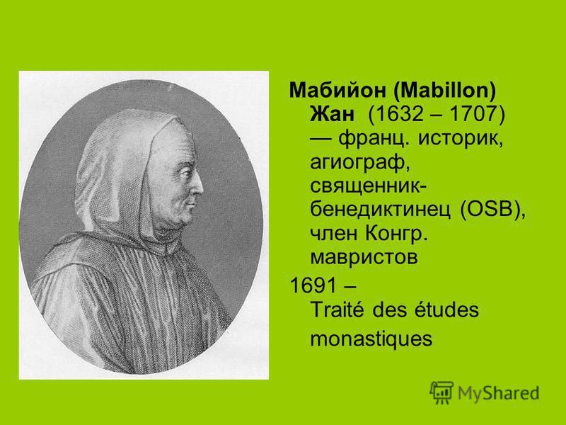 Мабийон (Mabillon) Жан (1632 – 1707) франц. историк, агиограф, священник- бенедиктинец (OSB), член Конгр. мавристов 1691 – Traité des études monastiques