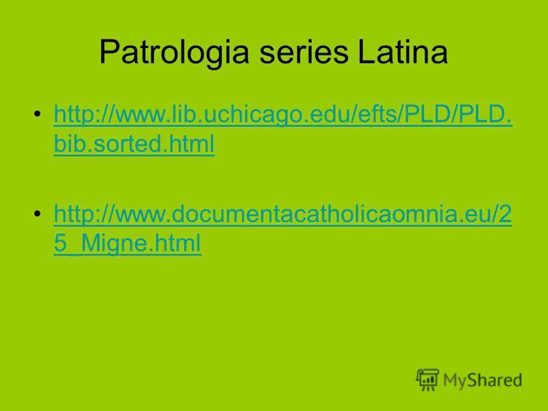 Patrologia series Latina http://www.lib.uchicago.edu/efts/PLD/PLD. bib.sorted.htmlhttp://www.lib.uchicago.edu/efts/PLD/PLD. bib.sorted.html http://www.documentacatholicaomnia.eu/2 5_Migne.htmlhttp://www.documentacatholicaomnia.eu/2 5_Migne.html