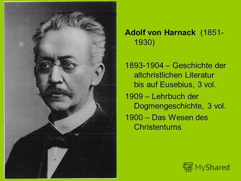 Adolf von Harnack (1851- 1930) 1893-1904 – Geschichte der altchristlichen Literatur bis auf Eusebius, 3 vol. 1909 – Lehrbuch der Dogmengeschichte, 3 vol. 1900 – Das Wesen des Christentums