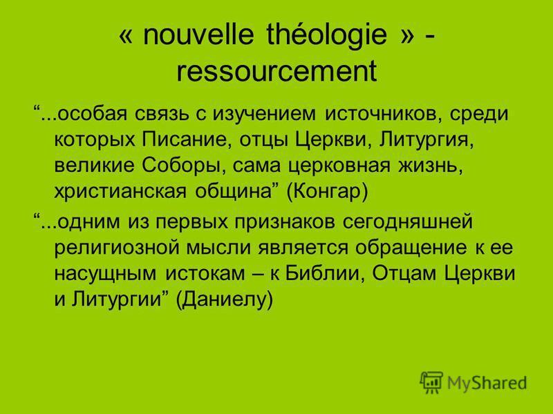 « nouvelle théologie » - ressourcement...особая связь с изучением источников, среди которых Писание, отцы Церкви, Литургия, великие Соборы, сама церковная жизнь, христианская община (Конгар)...одним из первых признаков сегодняшней религиозной мысли я