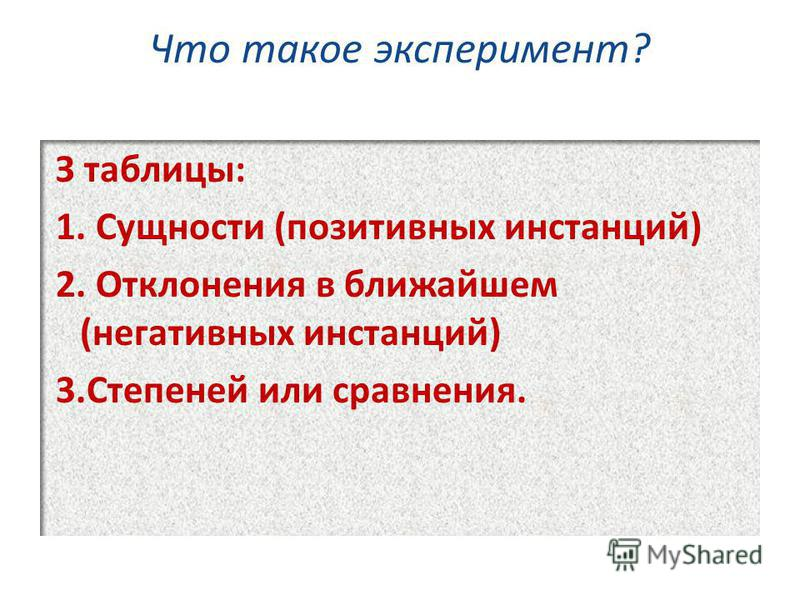 Что такое эксперимент? З таблицы: 1. Сущности (позитивных инстанций) 2. Отклонения в ближайшем (негативных инстанций) 3. Степеней или сравнения.