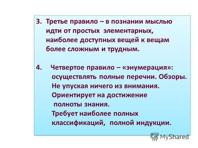 3. Третье правило – в познании мыслью идти от простых элементарных, наиболее доступных вещей к вещам более сложным и трудным. 4. Четвертое правило – «энумерация»: осуществлять полные перечни. Обзоры. Не упуская ничего из внимания. Ориентирует на дост