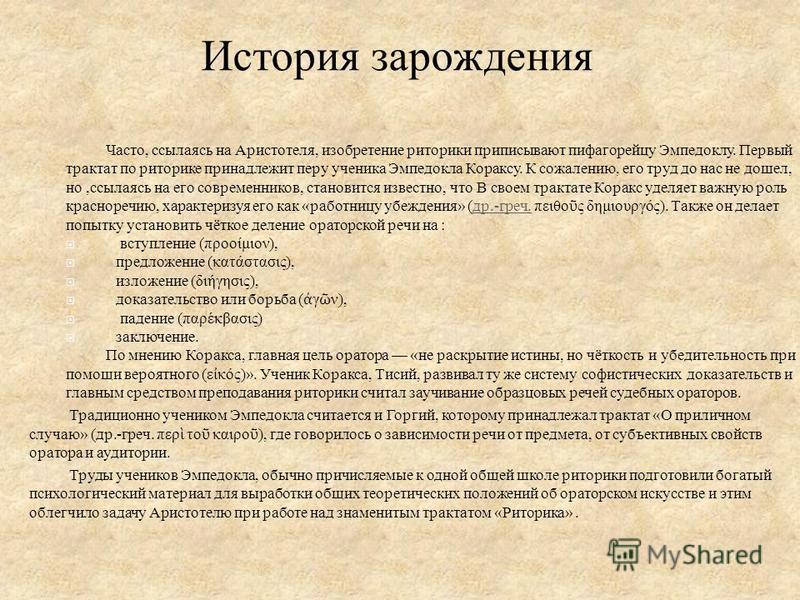 Часто, ссылаясь на Аристотеля, изобретение риторики приписывают пифагорейцу Эмпедоклу. Первый трактат по риторике принадлежит перу ученика Эмпедокла Кораксу. К сожалению, его труд до нас не дошел, но, ссылаясь на его современников, становится известн
