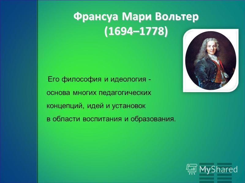 Франсуа Мари Вольтер (1694–1778) Его философия и идеология - основа многих педагогических концепций, идей и установок в области воспитания и образования.