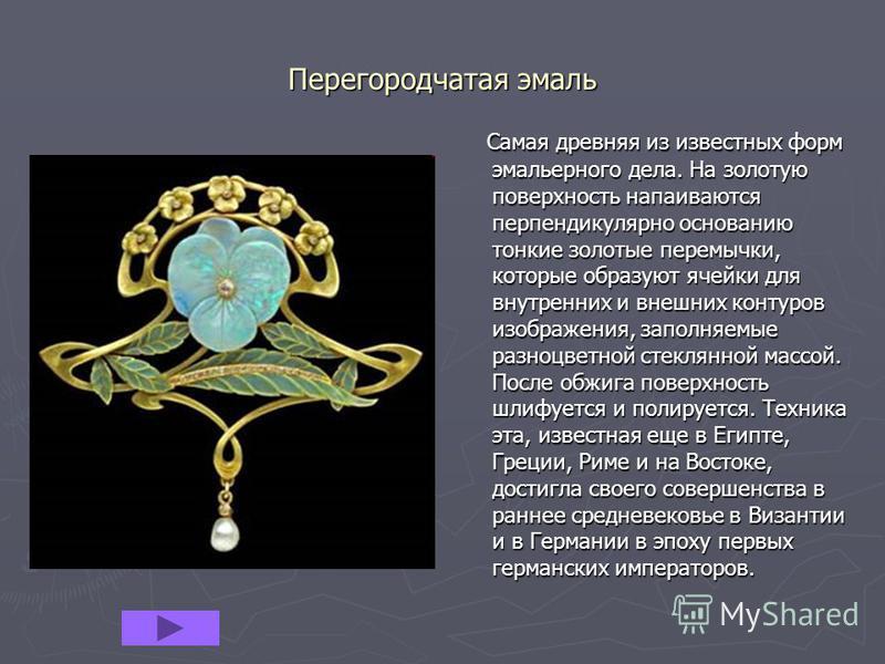Перегородчатая эмаль Самая древняя из известных форм эмальерного дела. На золотую поверхность напаиваются перпендикулярно основанию тонкие золотые перемычки, которые образуют ячейки для внутренних и внешних контуров изображения, заполняемые разноцвет