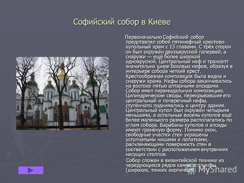 Софийский собор в Киеве Первоначально Софийский собор представлял собой пятинефный крестово- купольный храм с 13 главами. С трёх сторон он был окружён двухъярусной галереей, а снаружи ещё более широкой одноярусной. Центральный неф и трансепт значител