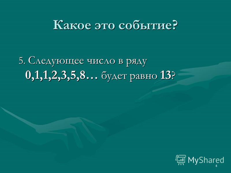 4 Какое это событие? 5. Следующее число в ряду 0,1,1,2,3,5,8… будет равно 13 ?
