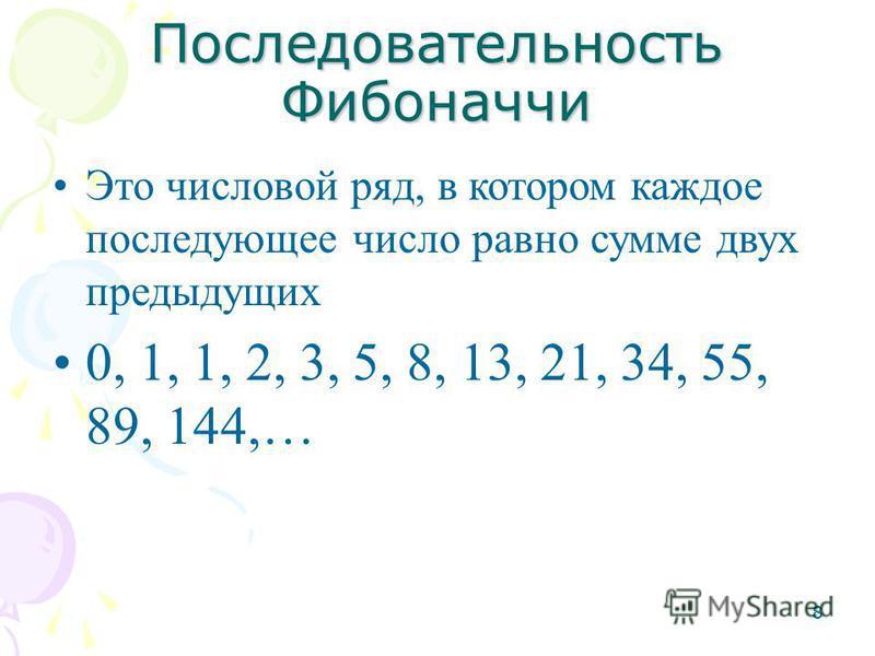 8 Последовательность Фибоначчи Это числовой ряд, в котором каждое последующее число равно сумме двух предыдущих 0, 1, 1, 2, 3, 5, 8, 13, 21, 34, 55, 89, 144,…