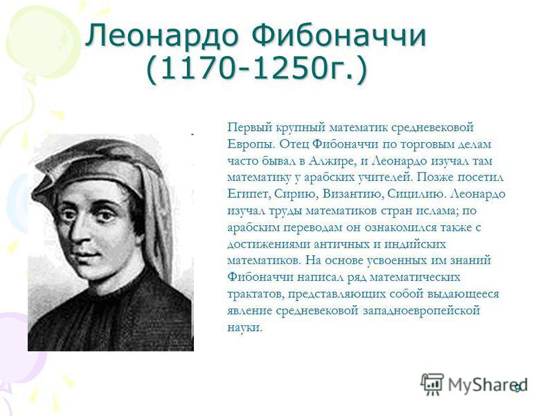 9 Леонардо Фибоначчи (1170-1250 г.) Первый крупный математик средневековой Европы. Отец Фибоначчи по торговым делам часто бывал в Алжире, и Леонардо изучал там математику у арабских учителей. Позже посетил Египет, Сирию, Византию, Сицилию. Леонардо и