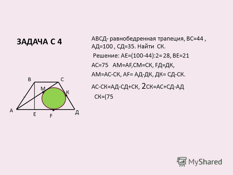 ЗАДАЧА С 4 АВСД- равнобедренная трапеция, ВС=44, АД=100, СД=35. Найти СК. Решение: АЕ=(100-44):2= 28, ВЕ=21 АС=75 АМ=АF,СМ=СК, FД=ДК, АМ=АС-СК, АF= АД-ДК, ДК= СД-СК. АС-СК=АД-СД+СК, 2 СК=АС+СД-АД СК=(75 В А С Д К F Е М