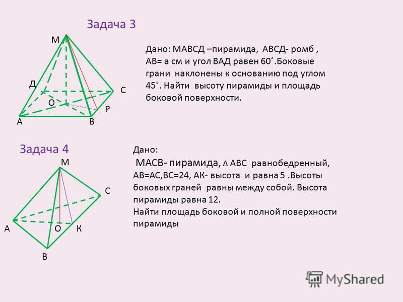 Задача 3 АВ С Д М О Дано: МАВСД –пирамида, АВСД- ромб, АВ= а см и угол ВАД равен 60˚.Боковые грани наклонены к основанию под углом 45˚. Найти высоту пирамиды и площадь боковой поверхности. Р Задача 4 Дано: МАСВ- пирамида, Δ АВС равнобедренный, АВ=АС,