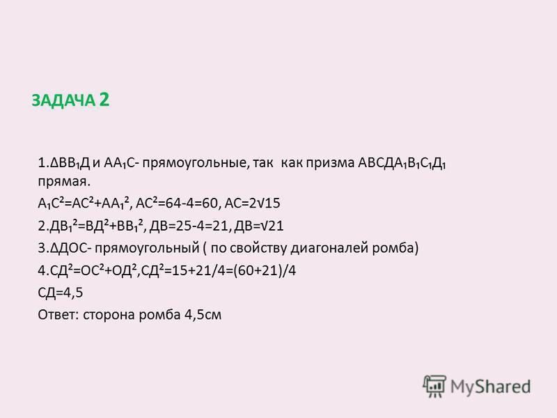 ЗАДАЧА 2 1.ΔВВД и ААС- прямоугольные, так как призма АВСДАВСД прямая. АС²=АС²+АА², АС²=64-4=60, АС=215 2.ДВ²=ВД²+ВВ², ДВ=25-4=21, ДВ=21 3.ΔДОС- прямоугольный ( по свойству диагоналей ромба) 4.СД²=ОС²+ОД²,СД²=15+21/4=(60+21)/4 СД=4,5 Ответ: сторона ро