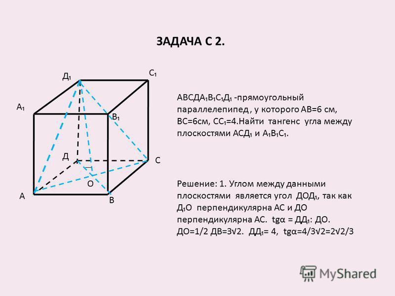 ЗАДАЧА С 2. А С В С Д В А Д О АВСДАВСД -прямоугольный параллелепипед, у которого АВ=6 см, ВС=6 см, СС=4. Найти тангенс угла между плоскостями АСД и АВС. Решение: 1. Углом между данными плоскостями является угол ДОД, так как ДО перпендикулярна АС и ДО