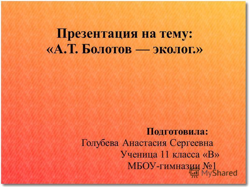 Презентация на тему: «А.Т. Болотов эколог.» Подготовила: Голубева Анастасия Сергеевна Ученица 11 класса «В» МБОУ-гимназии 1