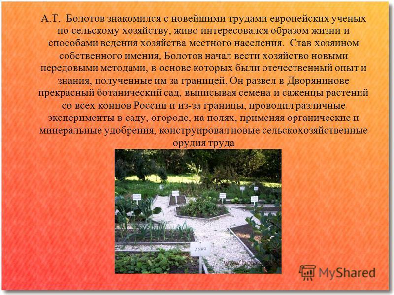 А.Т. Болотов знакомился с новейшими трудами европейских ученых по сельскому хозяйству, живо интересовался образом жизни и способами ведения хозяйства местного населения. Став хозяином собственного имения, Болотов начал вести хозяйство новыми передовы