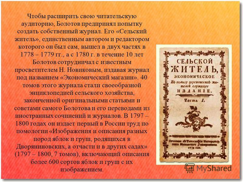 Чтобы расширить свою читательскую аудиторию, Болотов предпринял попытку создать собственный журнал. Его «Сельский житель», единственным автором и редактором которого он был сам, вышел в двух частях в 1778 – 1779 гг., а с 1780 г. в течение 10 лет Боло