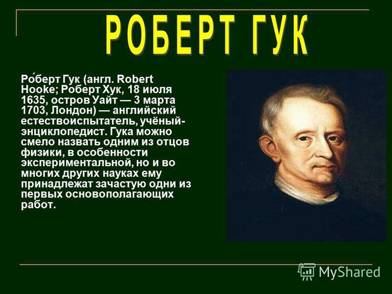 Ро́берт Гук (англ. Robert Hooke; Роберт Хук, 18 июля 1635, остров Уайт 3 марта 1703, Лондон) английский естествоиспытатель, учёный- энциклопедист. Гука можно смело назвать одним из отцов физики, в особенности экспериментальной, но и во многих других