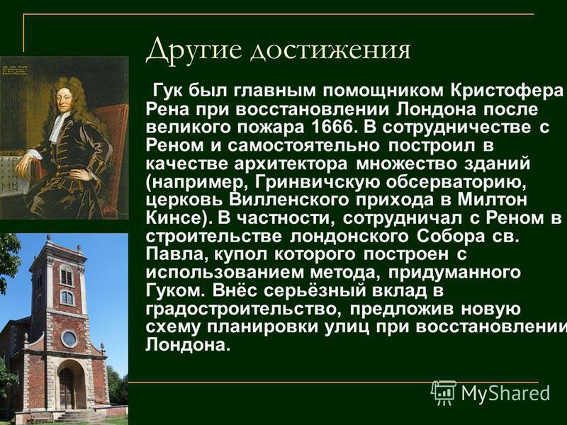 Другие достижения Гук был главным помощником Кристофера Рена при восстановлении Лондона после великого пожара 1666. В сотрудничестве с Реном и самостоятельно построил в качестве архитектора множество зданий (например, Гринвичскую обсерваторию, церков