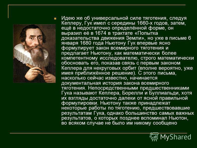 Идею же об универсальной силе тяготения, следуя Кеплеру, Гук имел с середины 1660-х годов, затем, ещё в недостаточно определённой форме, он выразил её в 1674 в трактате «Попытка доказательства движения Земли», но уже в письме 6 января 1680 года Ньюто