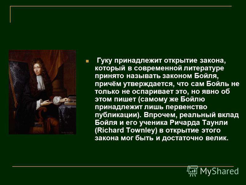 Гуку принадлежит открытие закона, который в современной литературе принято называть законом Бойля, причём утверждается, что сам Бойль не только не оспаривает это, но явно об этом пишет (самому же Бойлю принадлежит лишь первенство публикации). Впрочем