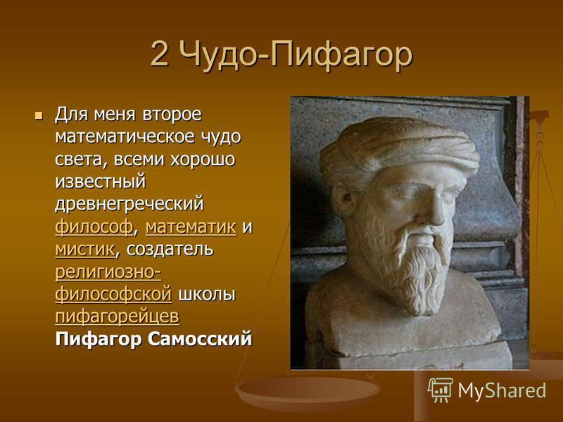 2 Чудо-Пифагор Для меня второе математическое чудо света, всеми хорошо известный древнегреческий философ, математик и мистик, создатель религиозно- философской школы пифагорейцев Пифагор Самосский Для меня второе математическое чудо света, всеми хоро