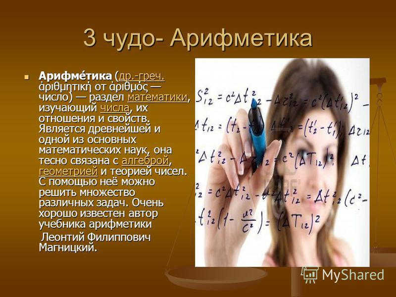 3 чудо- Арифметика Арифме́тика (др.-греч. ριθμητική от ριθμός число) раздел математики, изучающий числа, их отношения и свойств. Является древнейшей и одной из основных математических наук, она тесно связана с алгеброй, геометрией и теорией чисел. С