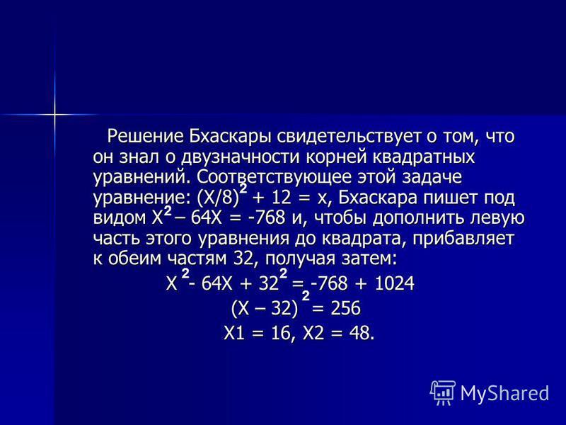 Решение Бхаскары свидетельствует о том, что он знал о двузначности корней квадратных уравнений. Соответствующее этой задаче уравнение: (Х/8) + 12 = х, Бхаскара пишет под видом Х – 64Х = -768 и, чтобы дополнить левую часть этого уравнения до квадрата,