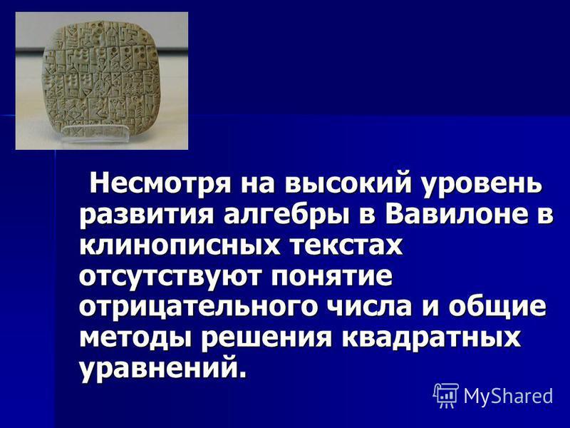 Несмотря на высокий уровень развития алгебры в Вавилоне в клинописных текстах отсутствуют понятие отрицательного числа и общие методы решения квадратных уравнений. Несмотря на высокий уровень развития алгебры в Вавилоне в клинописных текстах отсутств