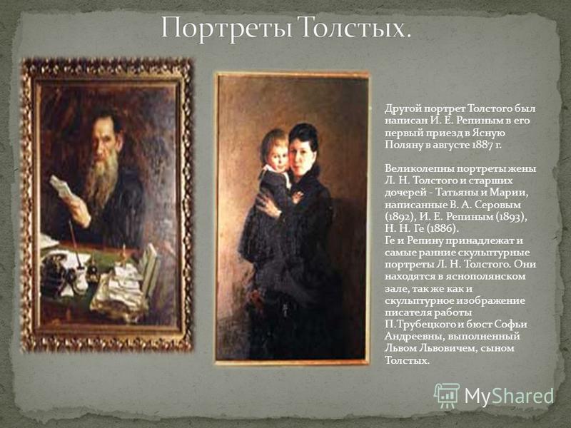 Другой портрет Толстого был написан И. Е. Репиным в его первый приезд в Ясную Поляну в августе 1887 г. Великолепны портреты жены Л. Н. Толстого и старших дочерей - Татьяны и Марии, написанные В. А. Серовым (1892), И. Е. Репиным (1893), Н. Н. Ге (1886