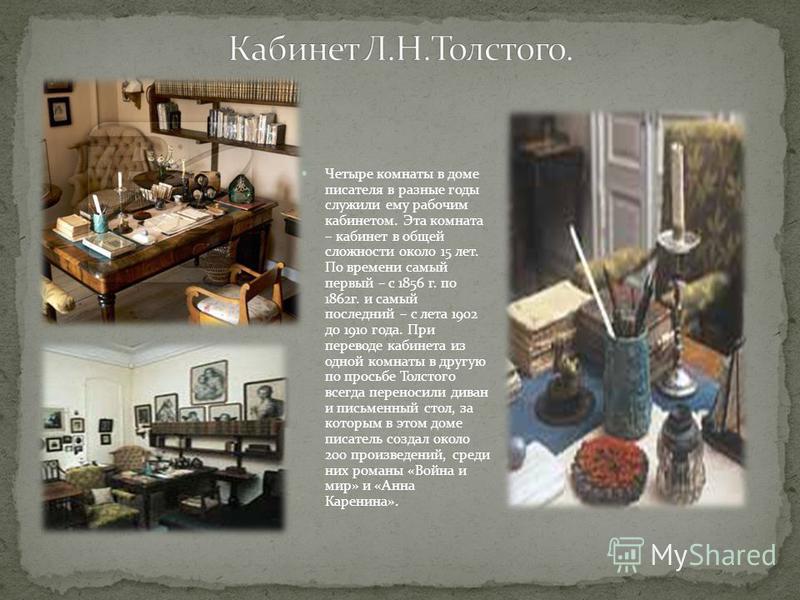 Четыре комнаты в доме писателя в разные годы служили ему рабочим кабинетом. Эта комната – кабинет в общей сложности около 15 лет. По времени самый первый – с 1856 г. по 1862 г. и самый последний – с лета 1902 до 1910 года. При переводе кабинета из од