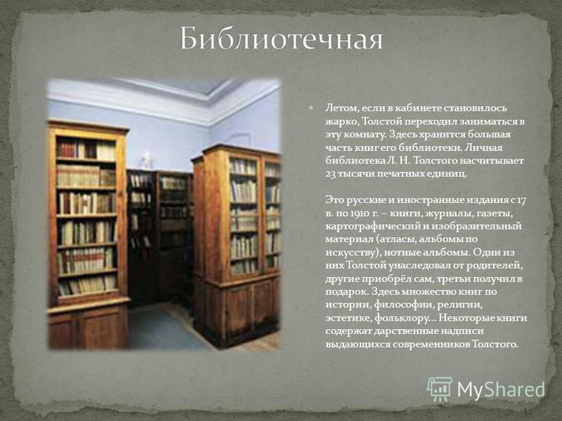Летом, если в кабинете становилось жарко, Толстой переходил заниматься в эту комнату. Здесь хранится большая часть книг его библиотеки. Личная библиотека Л. Н. Толстого насчитывает 23 тысячи печатных единиц. Это русские и иностранные издания с 17 в.