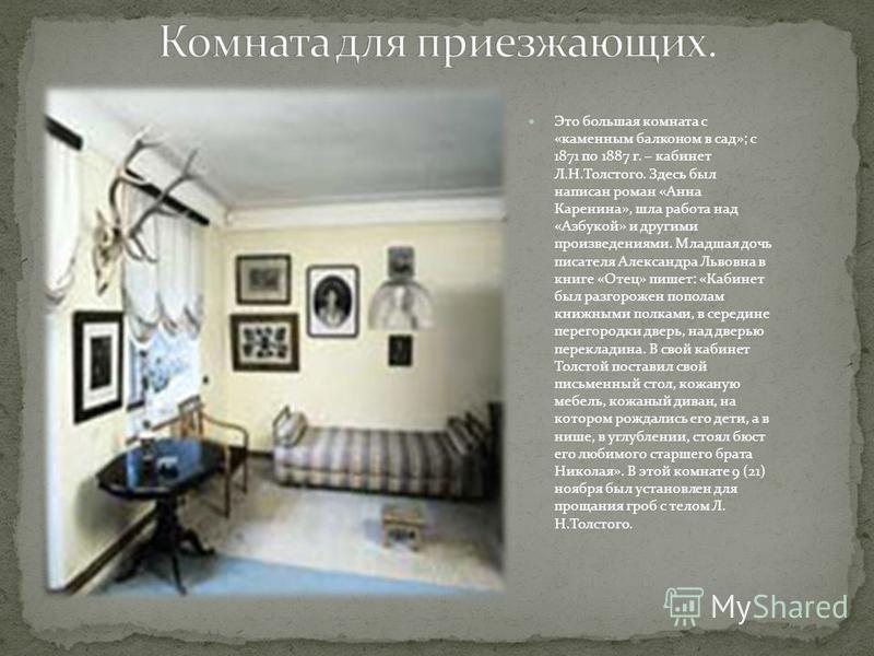 Это большая комната с «каменным балконом в сад»; с 1871 по 1887 г. – кабинет Л.Н.Толстого. Здесь был написан роман «Анна Каренина», шла работа над «Азбукой» и другими произведениями. Младшая дочь писателя Александра Львовна в книге «Отец» пишет: «Каб