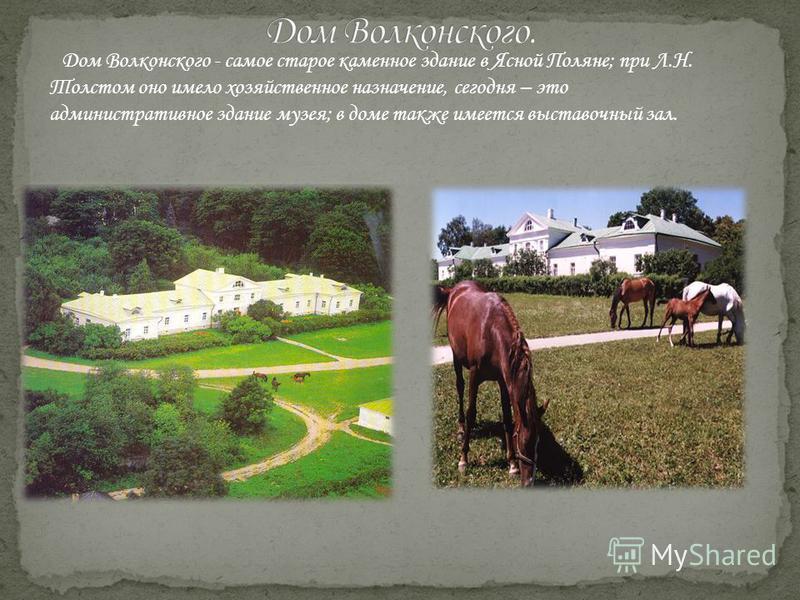 Дом Волконского - самое старое каменное здание в Ясной Поляне; при Л.Н. Толстом оно имело хозяйственное назначение, сегодня – это административное здание музея; в доме также имеется выставочный зал.