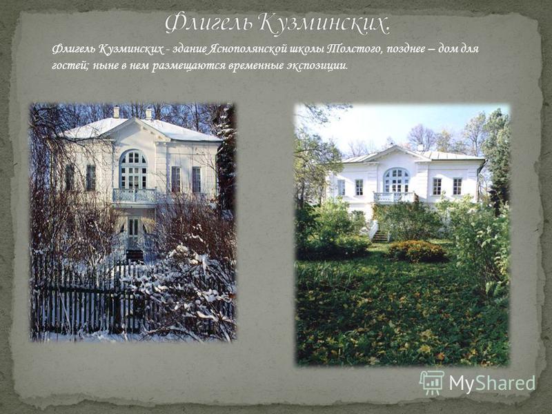 Флигель Кузминских - здание Яснополянской школы Толстого, позднее – дом для гостей; ныне в нем размещаются временные экспозиции.