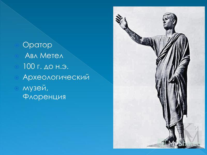 Оратор Авл Метел 100 г. до н.э. Археологический музей, Флоренция