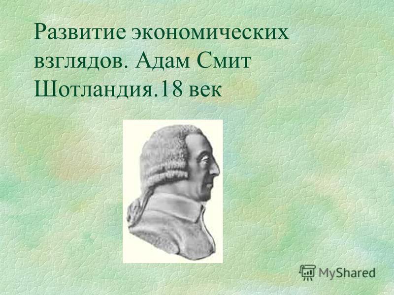 Развитие экономических взглядов. Адам Смит Шотландия.18 век