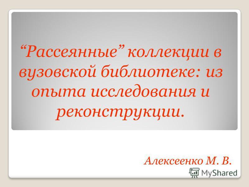 Рассеянные коллекции в вузовской библиотеке: из опыта исследования и реконструкции. Алексеенко М. В.