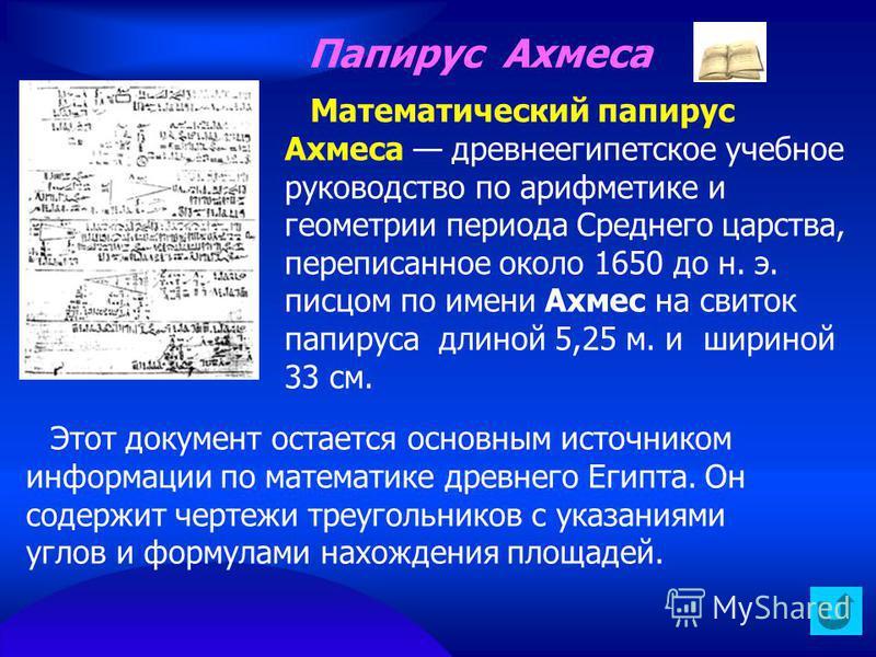 Папирус Ахмеса Математический папирус Ахмеса древнеегипетское учебное руководство по арифметике и геометрии периода Среднего царства, переписанное около 1650 до н. э. писцом по имени Ахмес на свиток папируса длиной 5,25 м. и шириной 33 см. Этот докум