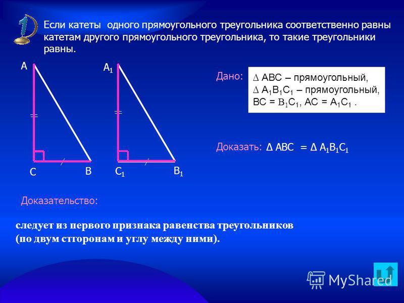 Дано: Доказать: Доказательство: В А А1А1 С С1С1 В1В1 АВС – прямоугольный, А 1 В 1 С 1 – прямоугольный, ВС = В 1 С 1, АС = А 1 С 1. Если катеты одного прямоугольного треугольника соответственно равны катетам другого прямоугольного треугольника, то так