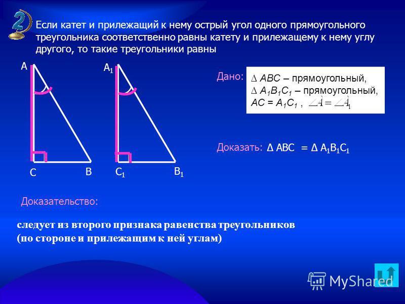 В А А1А1 С С1С1 В1В1 Дано: Доказать: Доказательство: следует из второго признака равенства треугольников (по стороне и прилежащим к ней углам) АВС – прямоугольный, А 1 В 1 С 1 – прямоугольный, АС = А 1 С 1, АВС = А 1 В 1 С 1 Если катет и прилежащий к