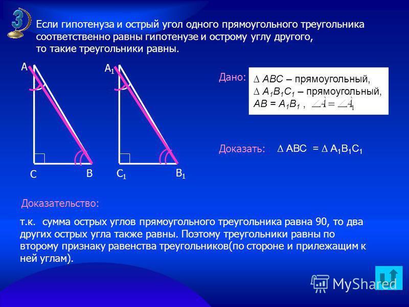 В А А1А1 С С1С1 В1В1 Дано: Доказать: Доказательство: АВС = А 1 В 1 С 1 АВС – прямоугольный, А 1 В 1 С 1 – прямоугольный, АВ = А 1 В 1, Если гипотенуза и острый угол одного прямоугольного треугольника соответственно равны гипотенузе и острому углу дру