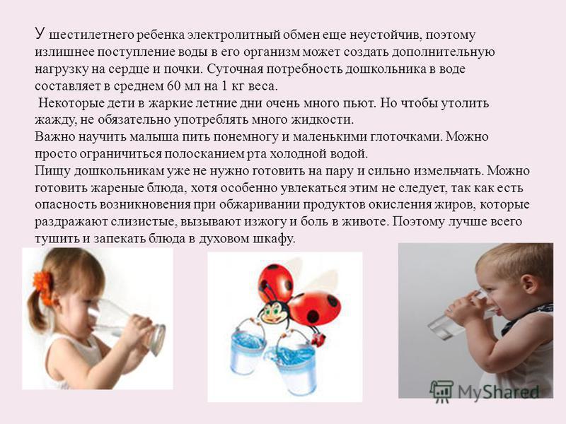 У шестилетнего ребенка электролитный обмен еще неустойчив, поэтому излишнее поступление воды в его организм может создать дополнительную нагрузку на сердце и почки. Суточная потребность дошкольника в воде составляет в среднем 60 мл на 1 кг веса. Неко